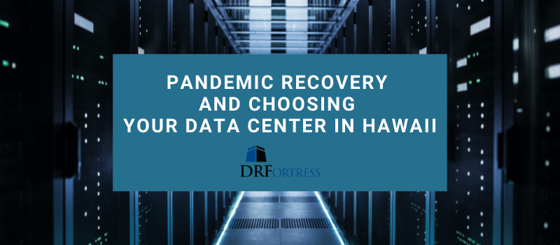 Pandemic Recovery and Choosing Your Data Center in Hawaii